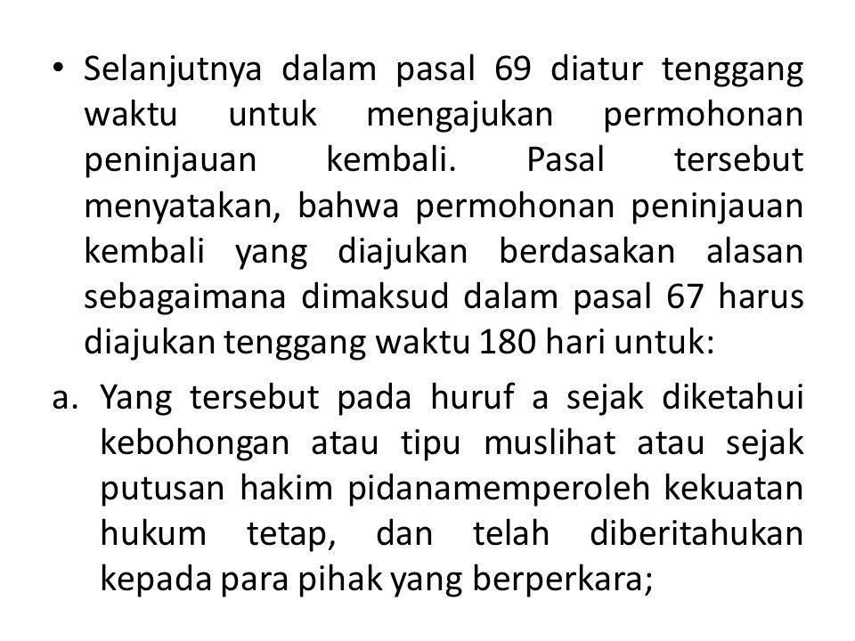 Selanjutnya dalam pasal 69 diatur tenggang waktu untuk mengajukan permohonan peninjauan kembali. Pasal tersebut menyatakan, bahwa permohonan peninjauan kembali yang diajukan berdasakan alasan sebagaimana dimaksud dalam pasal 67 harus diajukan tenggang waktu 180 hari untuk: