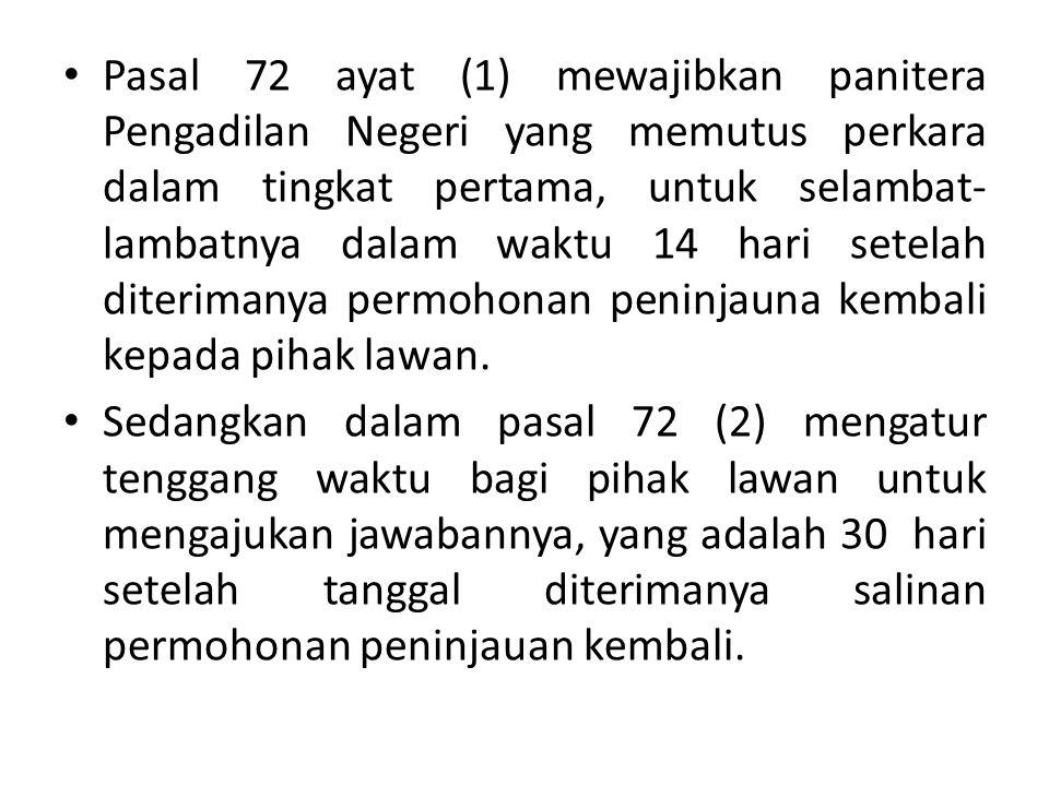 Pasal 72 ayat (1) mewajibkan panitera Pengadilan Negeri yang memutus perkara dalam tingkat pertama, untuk selambat-lambatnya dalam waktu 14 hari setelah diterimanya permohonan peninjauna kembali kepada pihak lawan.