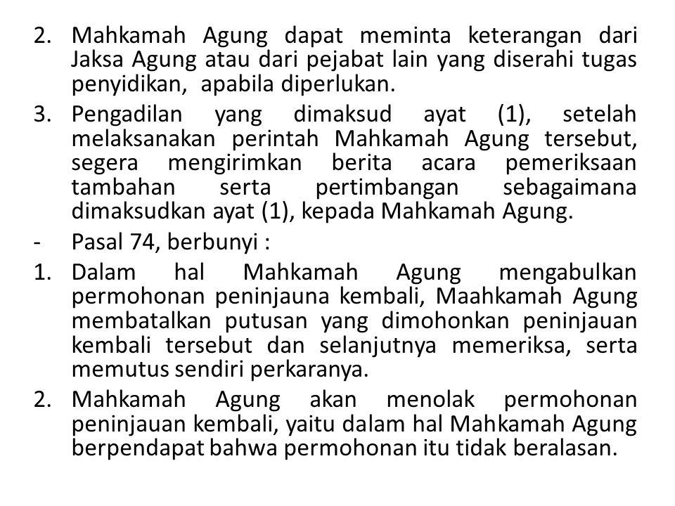 Mahkamah Agung dapat meminta keterangan dari Jaksa Agung atau dari pejabat lain yang diserahi tugas penyidikan, apabila diperlukan.