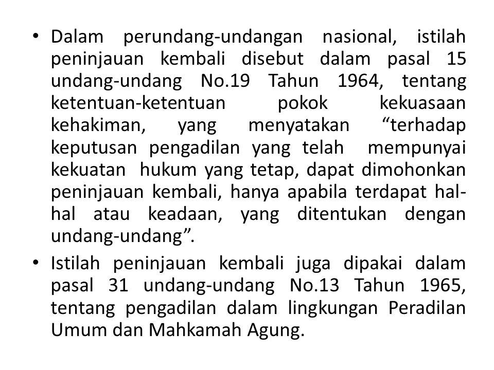 Dalam perundang-undangan nasional, istilah peninjauan kembali disebut dalam pasal 15 undang-undang No.19 Tahun 1964, tentang ketentuan-ketentuan pokok kekuasaan kehakiman, yang menyatakan terhadap keputusan pengadilan yang telah mempunyai kekuatan hukum yang tetap, dapat dimohonkan peninjauan kembali, hanya apabila terdapat hal-hal atau keadaan, yang ditentukan dengan undang-undang .