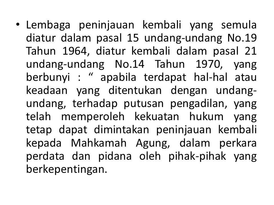 Lembaga peninjauan kembali yang semula diatur dalam pasal 15 undang-undang No.19 Tahun 1964, diatur kembali dalam pasal 21 undang-undang No.14 Tahun 1970, yang berbunyi : apabila terdapat hal-hal atau keadaan yang ditentukan dengan undang-undang, terhadap putusan pengadilan, yang telah memperoleh kekuatan hukum yang tetap dapat dimintakan peninjauan kembali kepada Mahkamah Agung, dalam perkara perdata dan pidana oleh pihak-pihak yang berkepentingan.