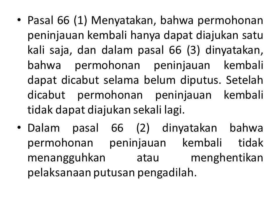 Pasal 66 (1) Menyatakan, bahwa permohonan peninjauan kembali hanya dapat diajukan satu kali saja, dan dalam pasal 66 (3) dinyatakan, bahwa permohonan peninjauan kembali dapat dicabut selama belum diputus. Setelah dicabut permohonan peninjauan kembali tidak dapat diajukan sekali lagi.