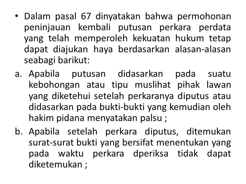 Dalam pasal 67 dinyatakan bahwa permohonan peninjauan kembali putusan perkara perdata yang telah memperoleh kekuatan hukum tetap dapat diajukan haya berdasarkan alasan-alasan seabagi barikut: