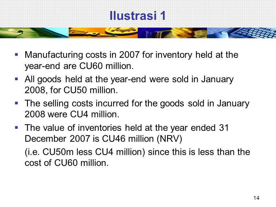 Ilustrasi 1 Manufacturing costs in 2007 for inventory held at the year-end are CU60 million.