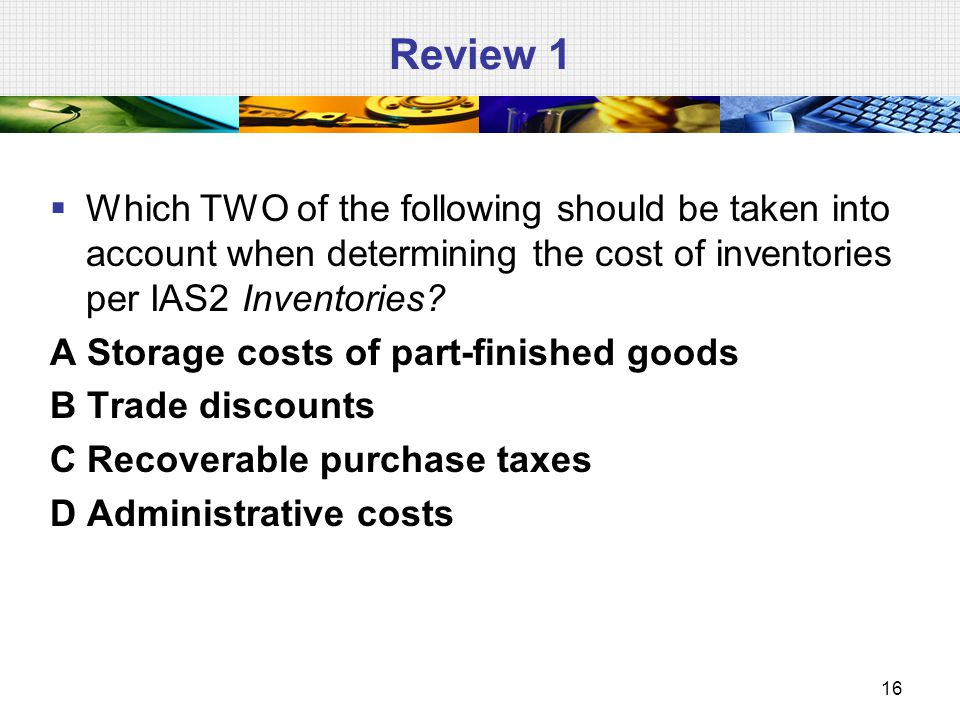 Review 1 Which TWO of the following should be taken into account when determining the cost of inventories per IAS2 Inventories