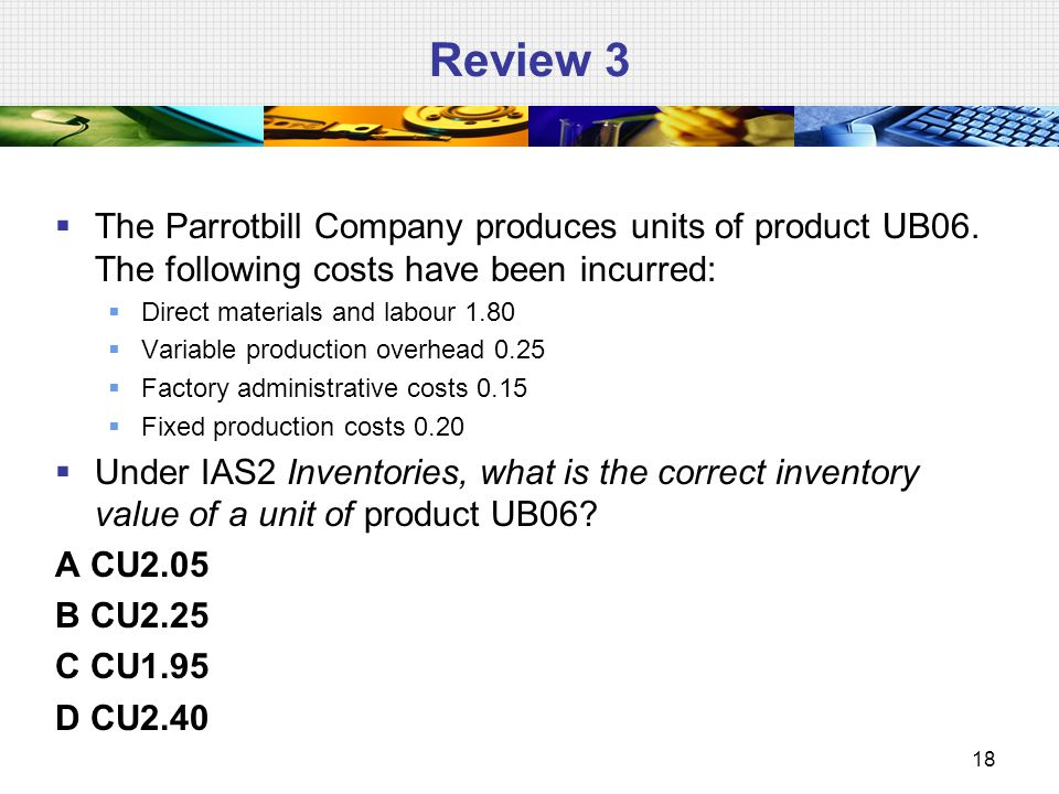 Review 3 The Parrotbill Company produces units of product UB06. The following costs have been incurred: