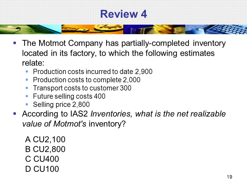 Review 4 The Motmot Company has partially-completed inventory located in its factory, to which the following estimates relate: