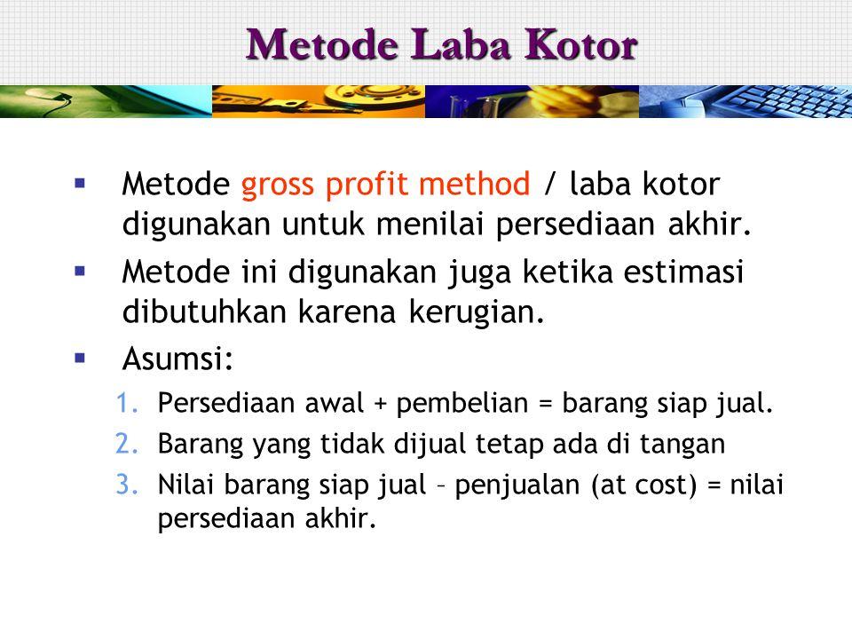 Metode Laba Kotor Metode gross profit method / laba kotor digunakan untuk menilai persediaan akhir.