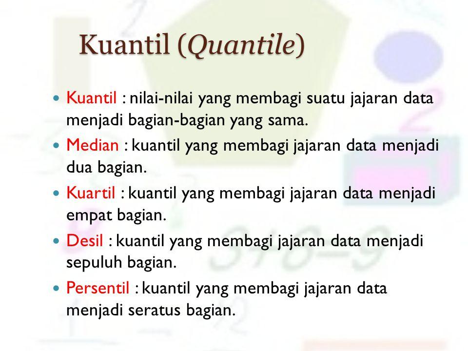 Kuantil (Quantile) Kuantil : nilai-nilai yang membagi suatu jajaran data menjadi bagian-bagian yang sama.