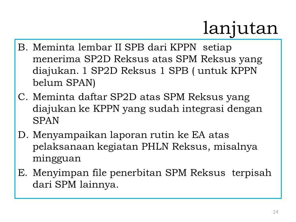 lanjutan Meminta lembar II SPB dari KPPN setiap menerima SP2D Reksus atas SPM Reksus yang diajukan. 1 SP2D Reksus 1 SPB ( untuk KPPN belum SPAN)