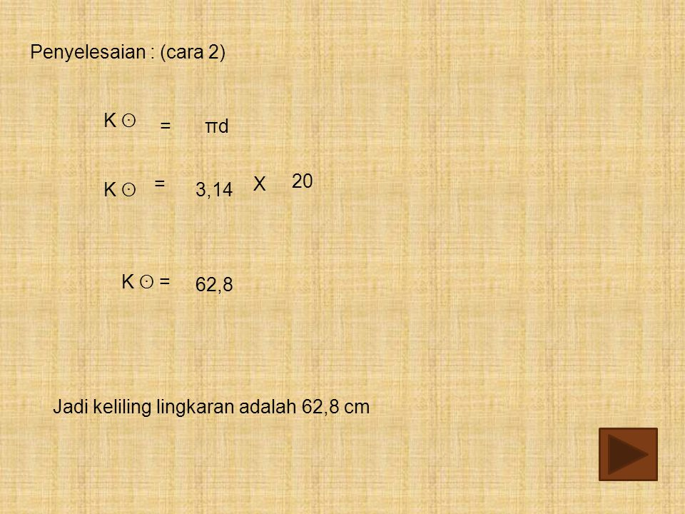 Penyelesaian : (cara 2) K ʘ = πd 20 = X K ʘ 3,14 K ʘ = 62,8 Jadi keliling lingkaran adalah 62,8 cm