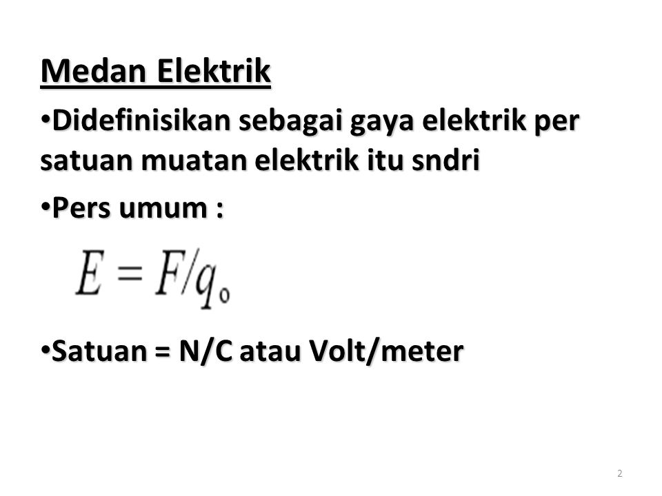 Medan Elektrik Didefinisikan sebagai gaya elektrik per satuan muatan elektrik itu sndri. Pers umum :
