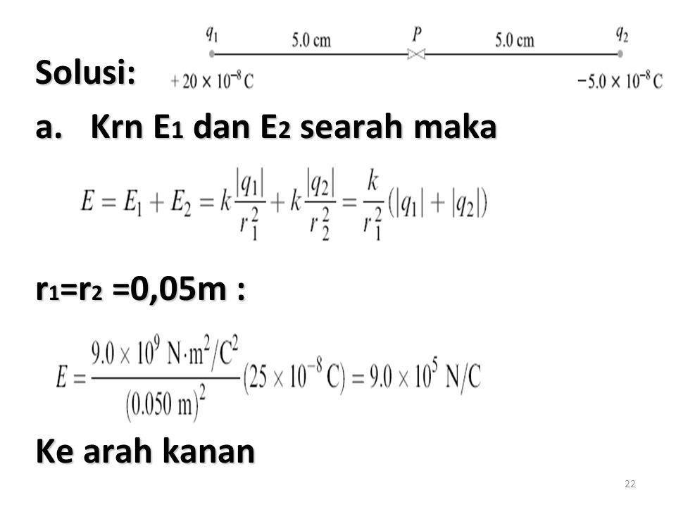 Solusi: Krn E1 dan E2 searah maka r1=r2 =0,05m : Ke arah kanan
