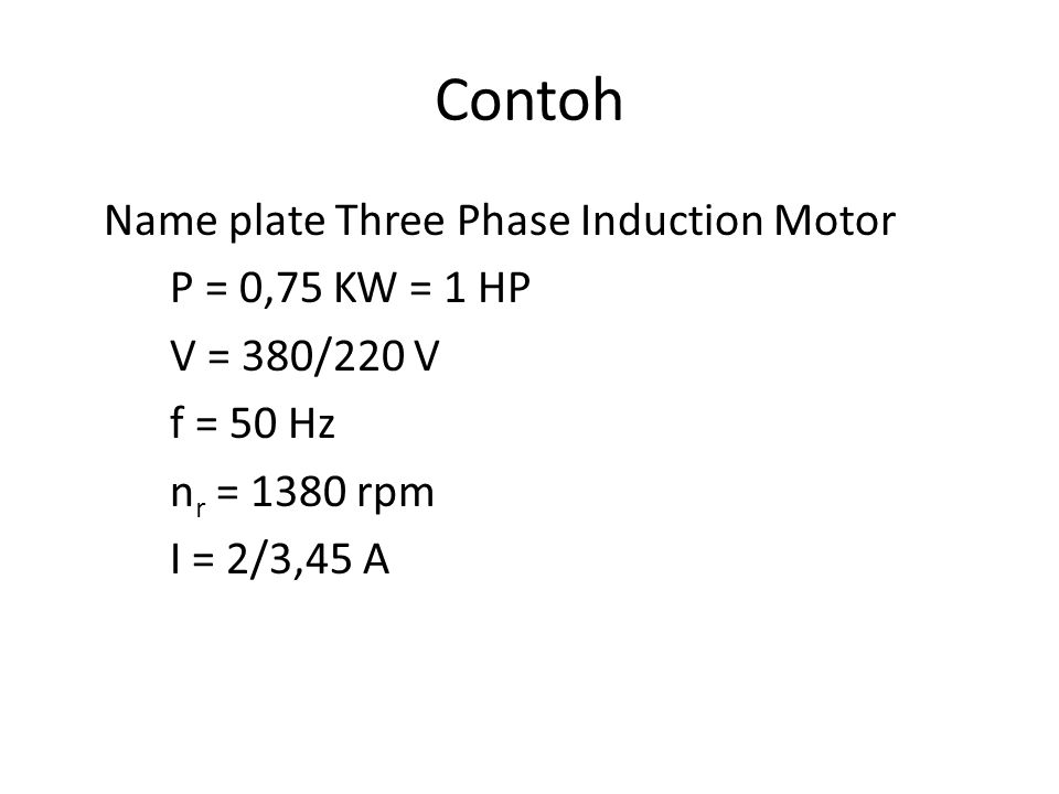 Contoh Name plate Three Phase Induction Motor P = 0,75 KW = 1 HP V = 380/220 V f = 50 Hz nr = 1380 rpm I = 2/3,45 A