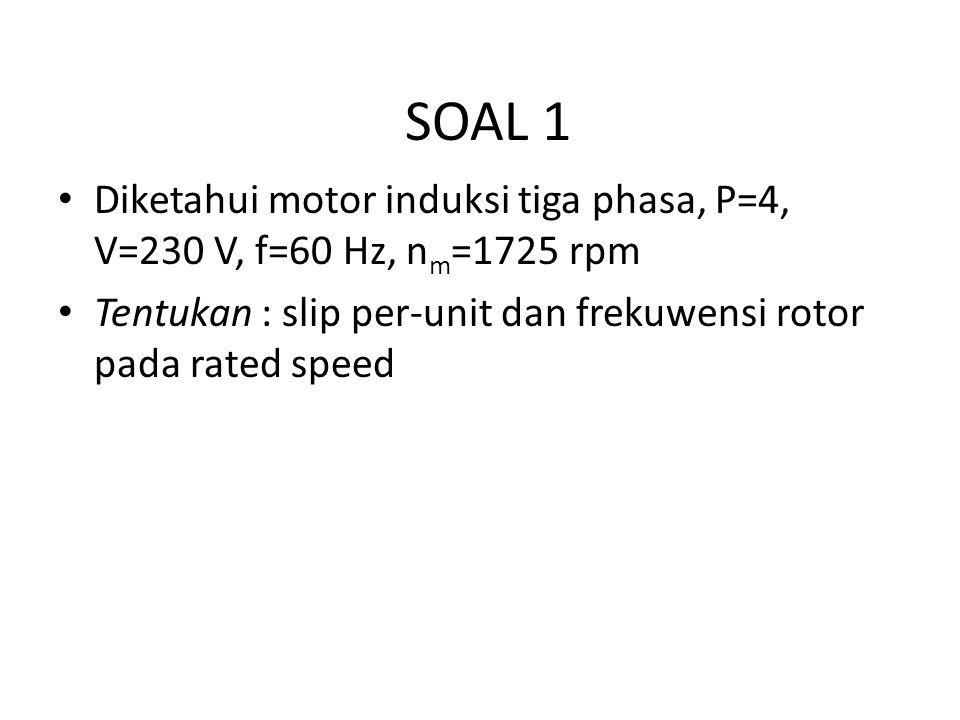 SOAL 1 Diketahui motor induksi tiga phasa, P=4, V=230 V, f=60 Hz, nm=1725 rpm.
