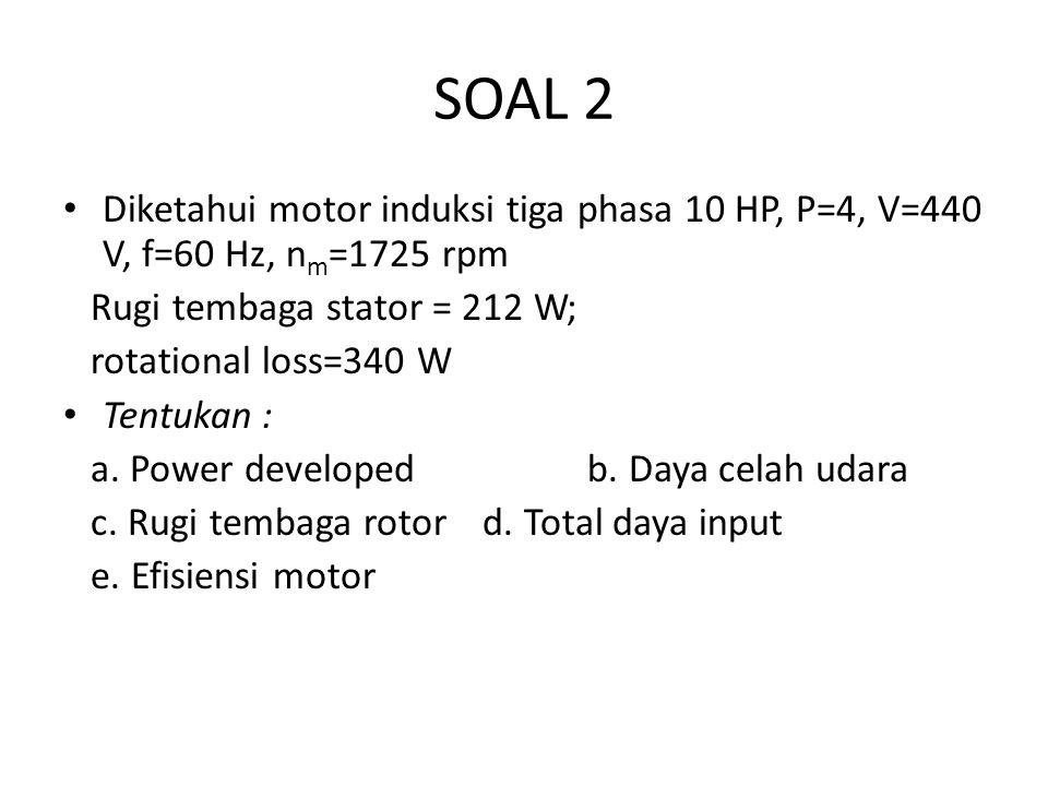 SOAL 2 Diketahui motor induksi tiga phasa 10 HP, P=4, V=440 V, f=60 Hz, nm=1725 rpm. Rugi tembaga stator = 212 W;