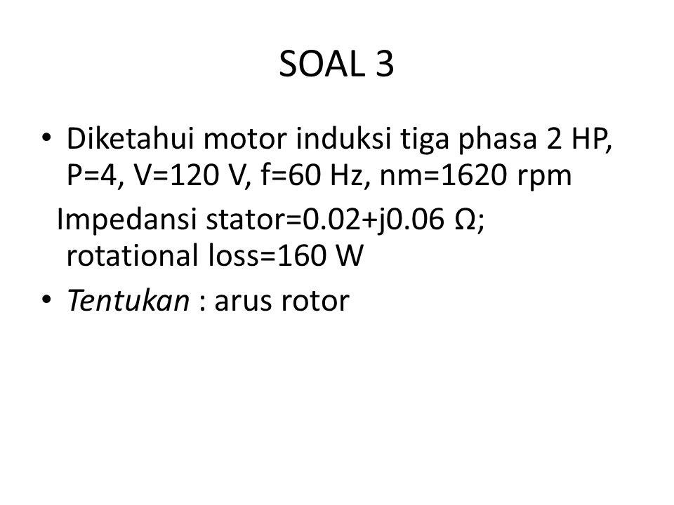 SOAL 3 Diketahui motor induksi tiga phasa 2 HP, P=4, V=120 V, f=60 Hz, nm=1620 rpm. Impedansi stator=0.02+j0.06 Ω; rotational loss=160 W.