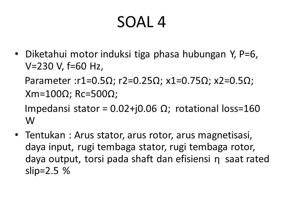 SOAL 4 Diketahui motor induksi tiga phasa hubungan Y, P=6, V=230 V, f=60 Hz, Parameter :r1=0.5Ω; r2=0.25Ω; x1=0.75Ω; x2=0.5Ω; Xm=100Ω; Rc=500Ω;