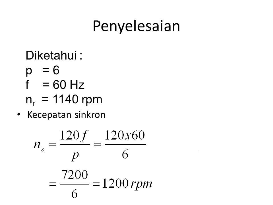 Penyelesaian Diketahui : p = 6 f = 60 Hz nr = 1140 rpm