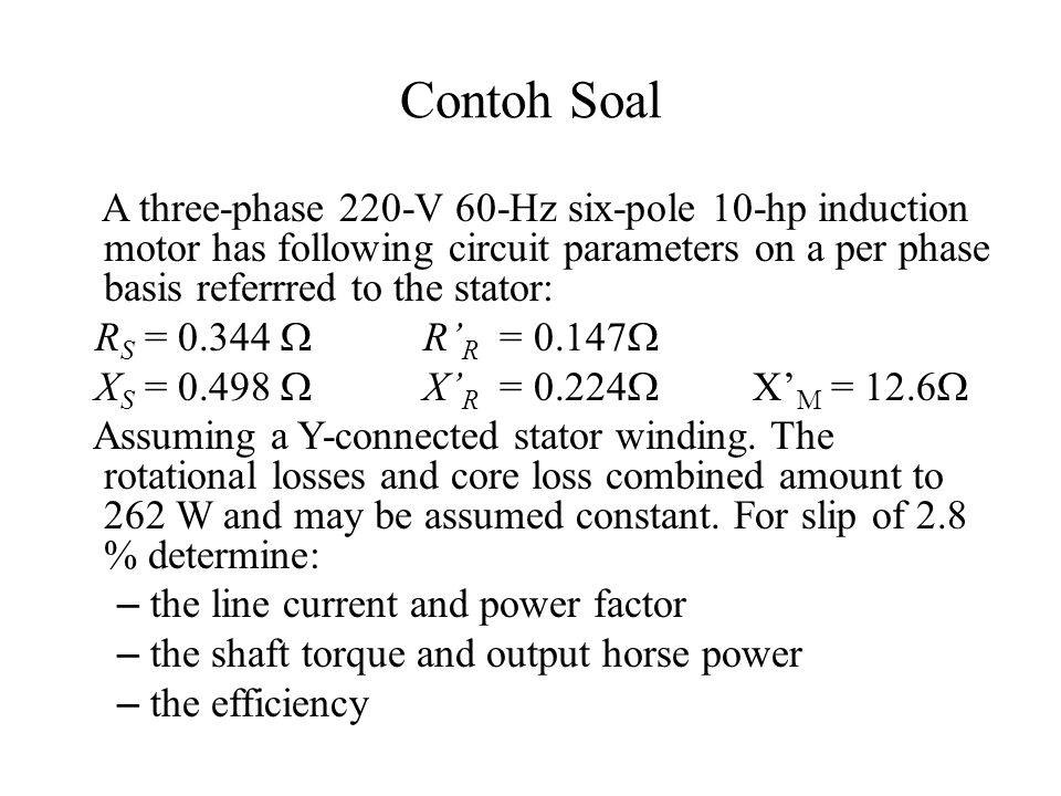 Contoh Soal A three-phase 220-V 60-Hz six-pole 10-hp induction motor has following circuit parameters on a per phase basis referrred to the stator: