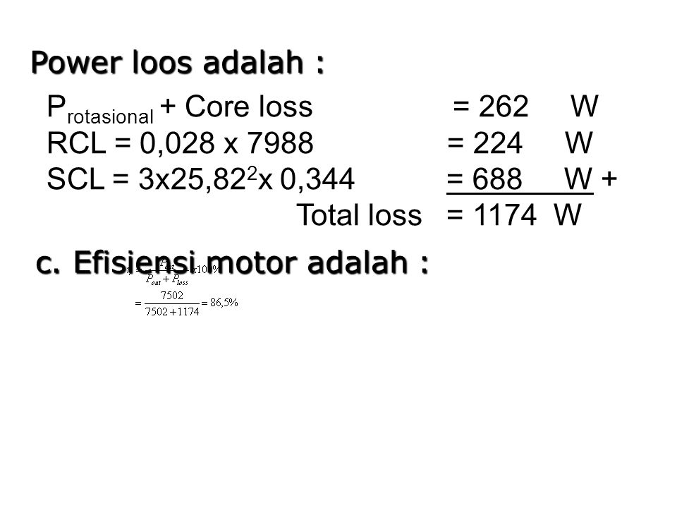 Power loos adalah : Protasional + Core loss = 262 W. RCL = 0,028 x 7988 = 224 W.