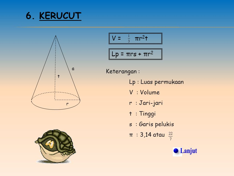 Lanjut 6. Kerucut V = πr2t Lp = πrs + πr2 Keterangan :