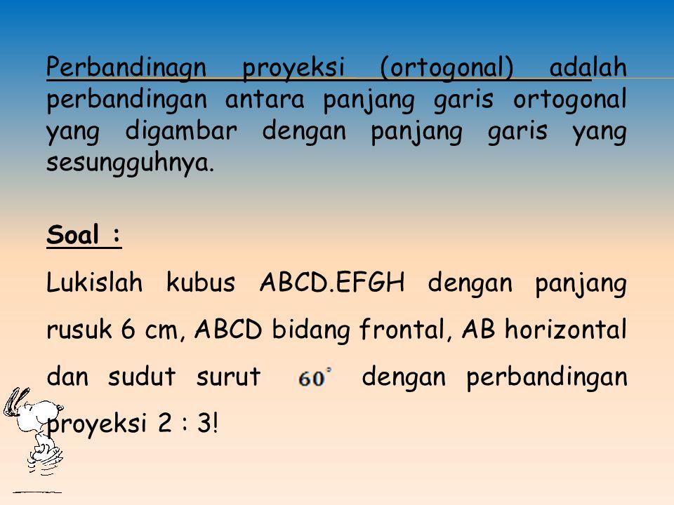 Perbandinagn proyeksi (ortogonal) adalah perbandingan antara panjang garis ortogonal yang digambar dengan panjang garis yang sesungguhnya.
