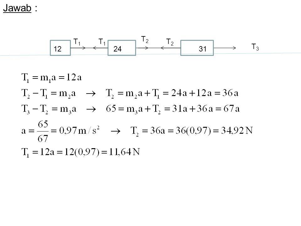 Jawab : T3 T2 T1 12 24 31