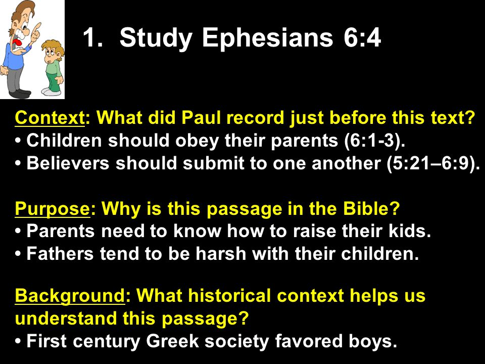 1. Study Ephesians 6:4 Context: What did Paul record just before this text • Children should obey their parents (6:1-3).