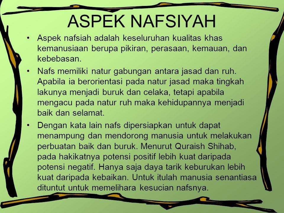 ASPEK NAFSIYAH Aspek nafsiah adalah keseluruhan kualitas khas kemanusiaan berupa pikiran, perasaan, kemauan, dan kebebasan.