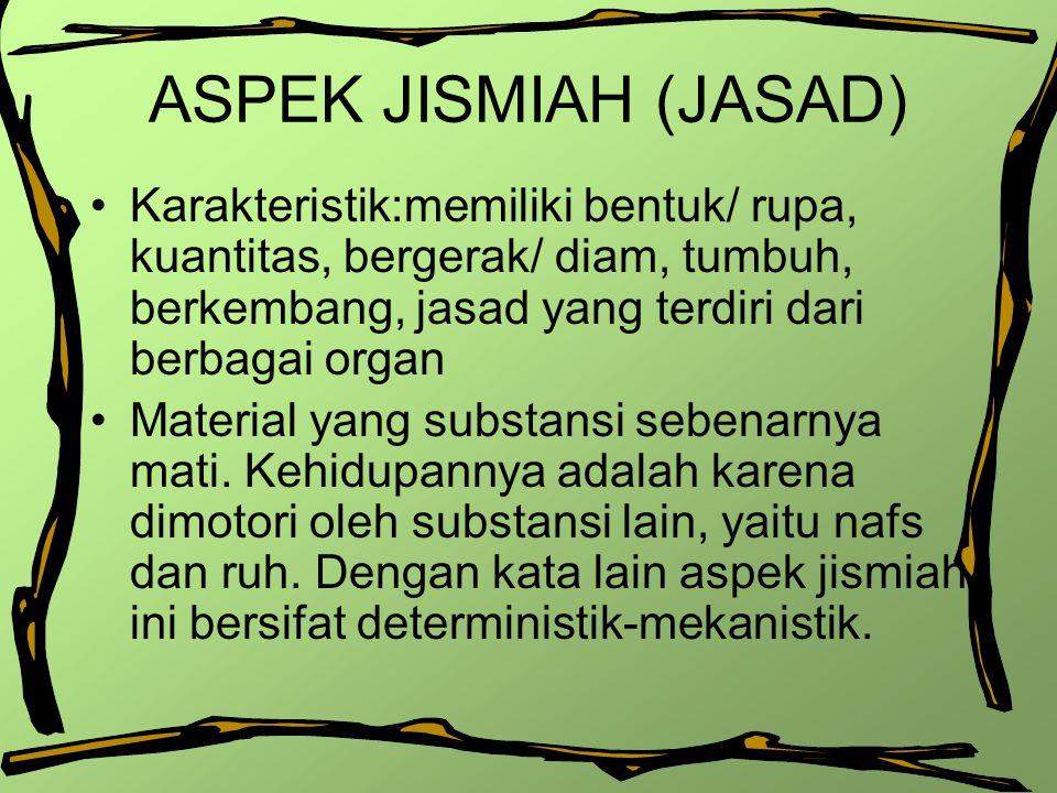 ASPEK JISMIAH (JASAD) Karakteristik:memiliki bentuk/ rupa, kuantitas, bergerak/ diam, tumbuh, berkembang, jasad yang terdiri dari berbagai organ.
