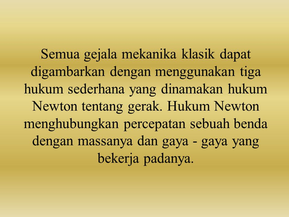 Semua gejala mekanika klasik dapat digambarkan dengan menggunakan tiga hukum sederhana yang dinamakan hukum Newton tentang gerak.