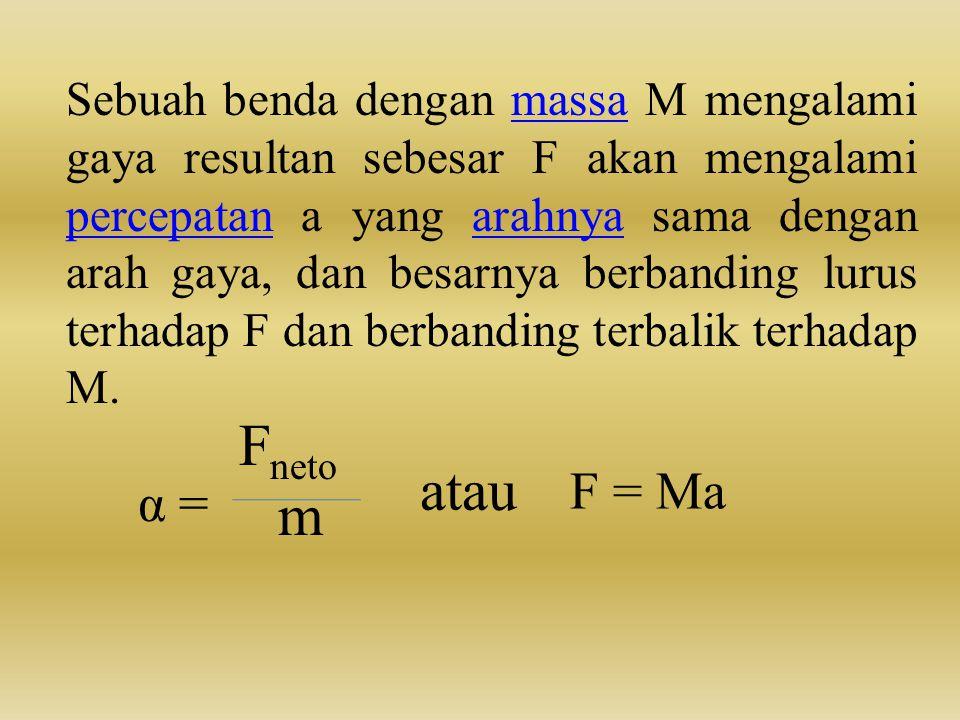 Sebuah benda dengan massa M mengalami gaya resultan sebesar F akan mengalami percepatan a yang arahnya sama dengan arah gaya, dan besarnya berbanding lurus terhadap F dan berbanding terbalik terhadap M.