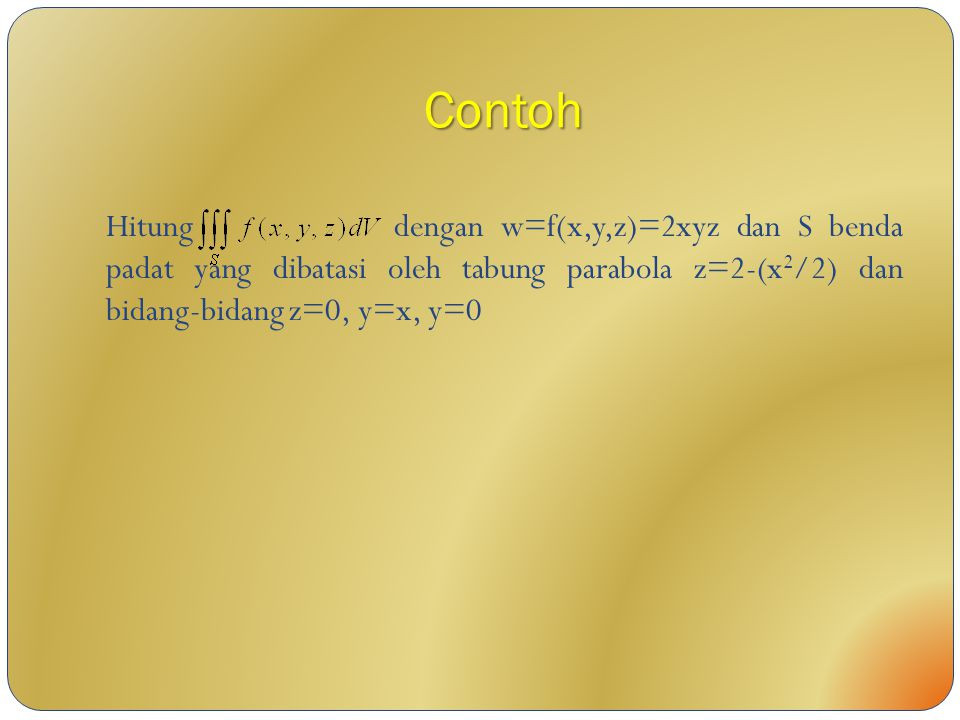 Contoh Hitung dengan w=f(x,y,z)=2xyz dan S benda padat yang dibatasi oleh tabung parabola z=2-(x2/2) dan bidang-bidang z=0, y=x, y=0.