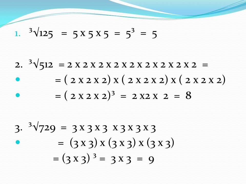 ³√125 = 5 x 5 x 5 = 5³ = 5 2. ³√512 = 2 x 2 x 2 x 2 x 2 x 2 x 2 x 2 x 2 = = ( 2 x 2 x 2) x ( 2 x 2 x 2) x ( 2 x 2 x 2)