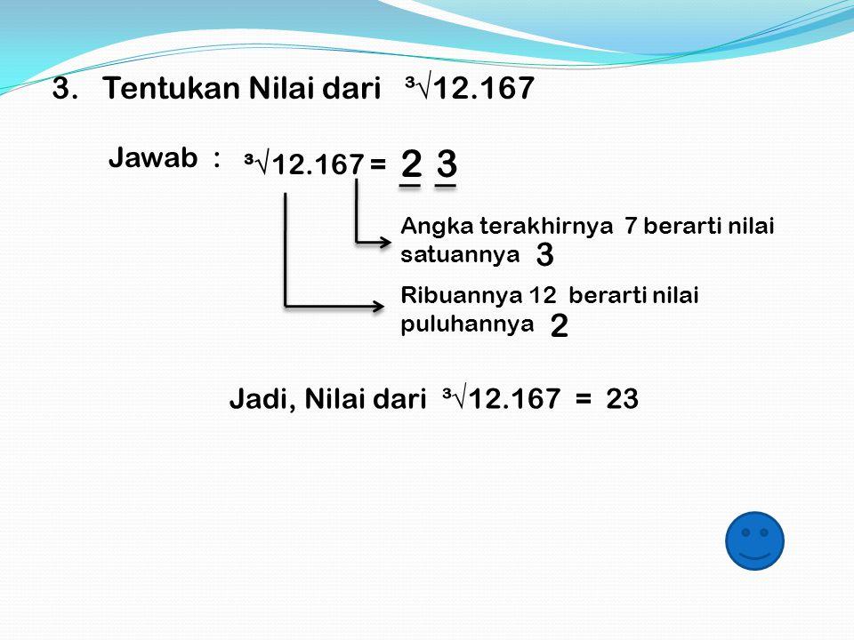 2 3 3 2 3. Tentukan Nilai dari ³√12.167 Jawab : ³√12.167 =