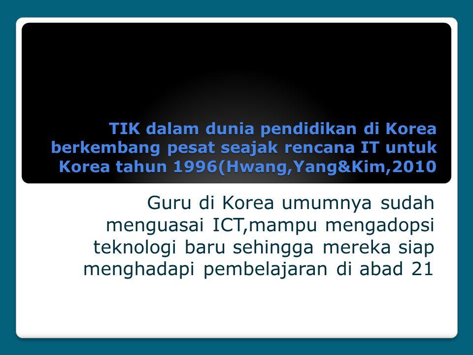 TIK dalam dunia pendidikan di Korea berkembang pesat seajak rencana IT untuk Korea tahun 1996(Hwang,Yang&Kim,2010