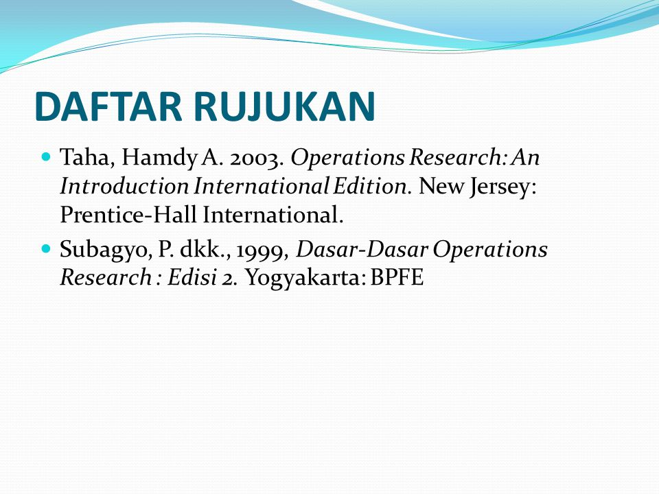 DAFTAR RUJUKAN Taha, Hamdy A. 2003. Operations Research: An Introduction International Edition. New Jersey: Prentice-Hall International.