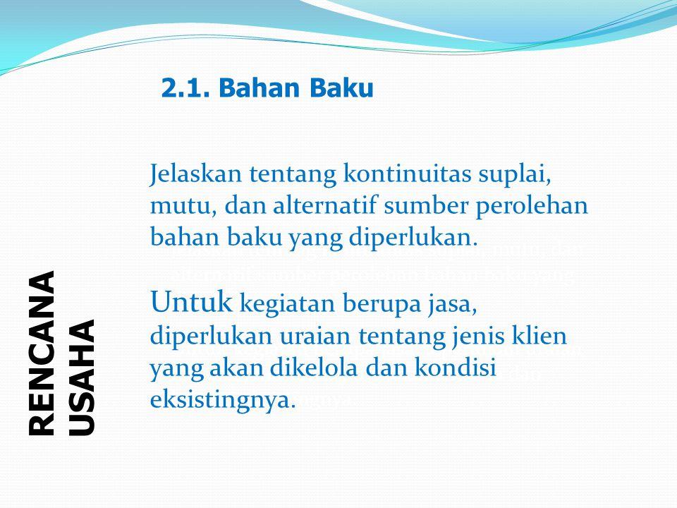 2.1. Bahan Baku Jelaskan tentang kontinuitas suplai, mutu, dan alternatif sumber perolehan bahan baku yang diperlukan.