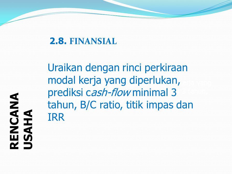 2.8. FINANSIAL Uraikan dengan rinci perkiraan modal kerja yang diperlukan, prediksi cash-flow minimal 3 tahun, B/C ratio, titik impas dan IRR.