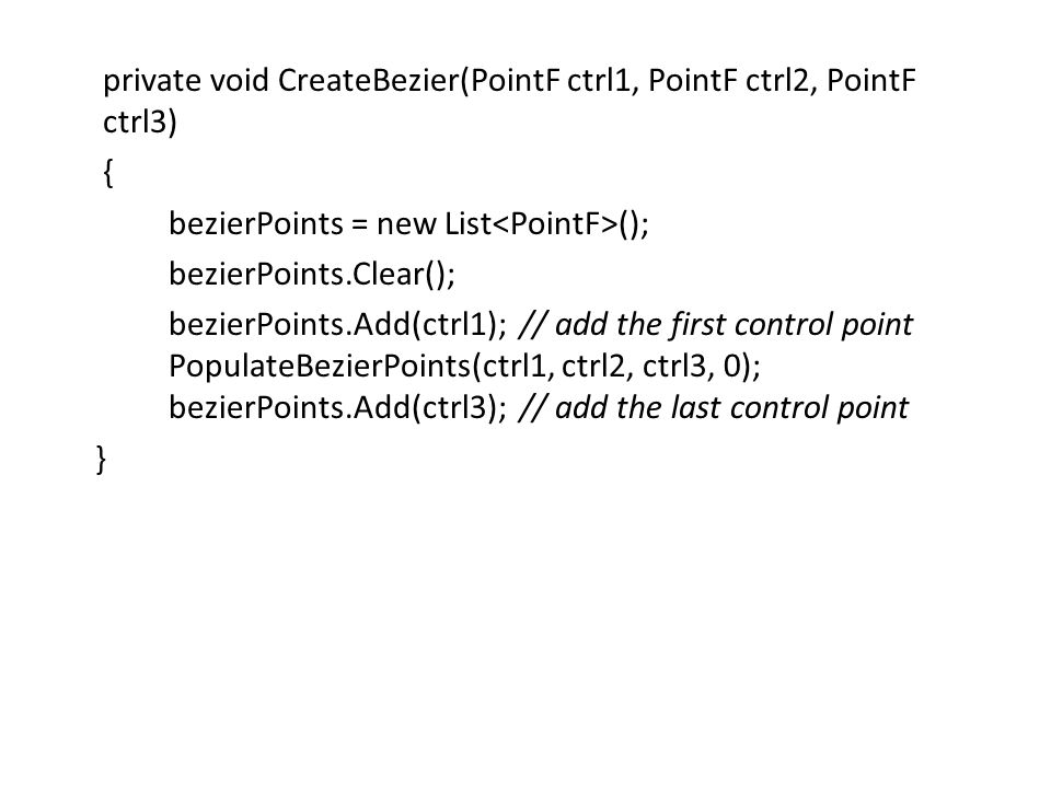 private void CreateBezier(PointF ctrl1, PointF ctrl2, PointF ctrl3) { bezierPoints = new List<PointF>(); bezierPoints.Clear(); bezierPoints.Add(ctrl1); // add the first control point PopulateBezierPoints(ctrl1, ctrl2, ctrl3, 0); bezierPoints.Add(ctrl3); // add the last control point }