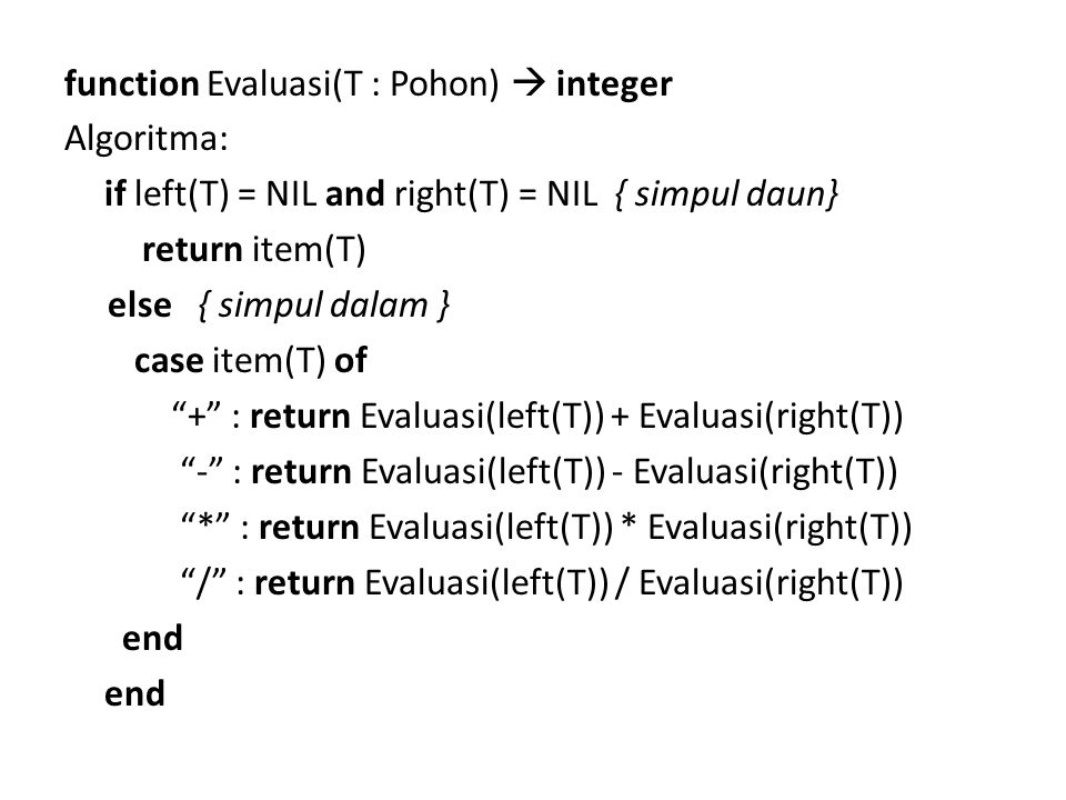 function Evaluasi(T : Pohon)  integer Algoritma: if left(T) = NIL and right(T) = NIL { simpul daun} return item(T) else { simpul dalam } case item(T) of + : return Evaluasi(left(T)) + Evaluasi(right(T)) - : return Evaluasi(left(T)) - Evaluasi(right(T)) * : return Evaluasi(left(T)) * Evaluasi(right(T)) / : return Evaluasi(left(T)) / Evaluasi(right(T)) end