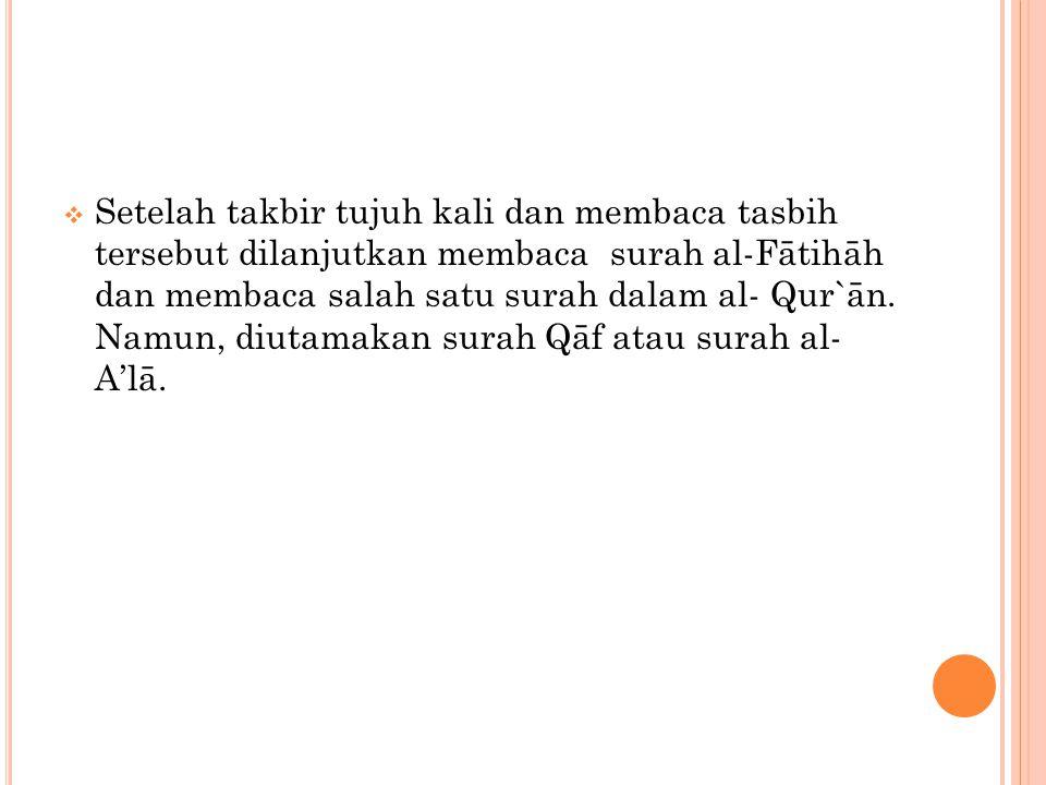 Setelah takbir tujuh kali dan membaca tasbih tersebut dilanjutkan membaca surah al-Fātihāh dan membaca salah satu surah dalam al- Qur`ān.