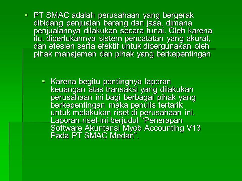 PT SMAC adalah perusahaan yang bergerak dibidang penjualan barang dan jasa, dimana penjualannya dilakukan secara tunai. Oleh karena itu, diperlukannya sistem pencatatan yang akurat, dan efesien serta efektif untuk dipergunakan oleh pihak manajemen dan pihak yang berkepentingan