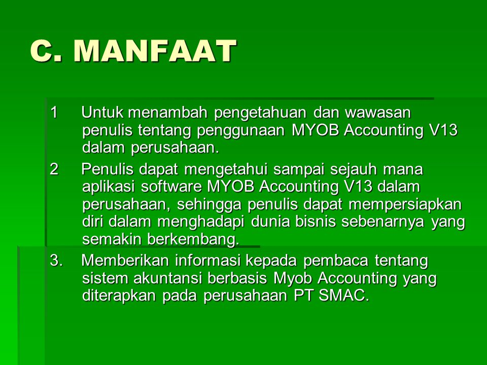 C. MANFAAT 1 Untuk menambah pengetahuan dan wawasan penulis tentang penggunaan MYOB Accounting V13 dalam perusahaan.