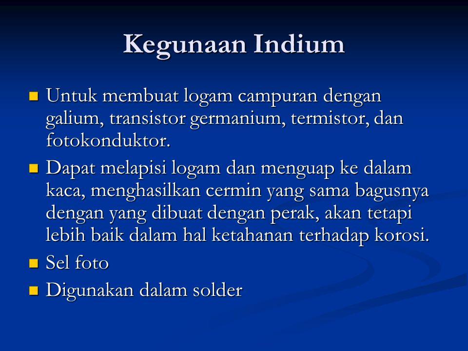 Kegunaan Indium Untuk membuat logam campuran dengan galium, transistor germanium, termistor, dan fotokonduktor.