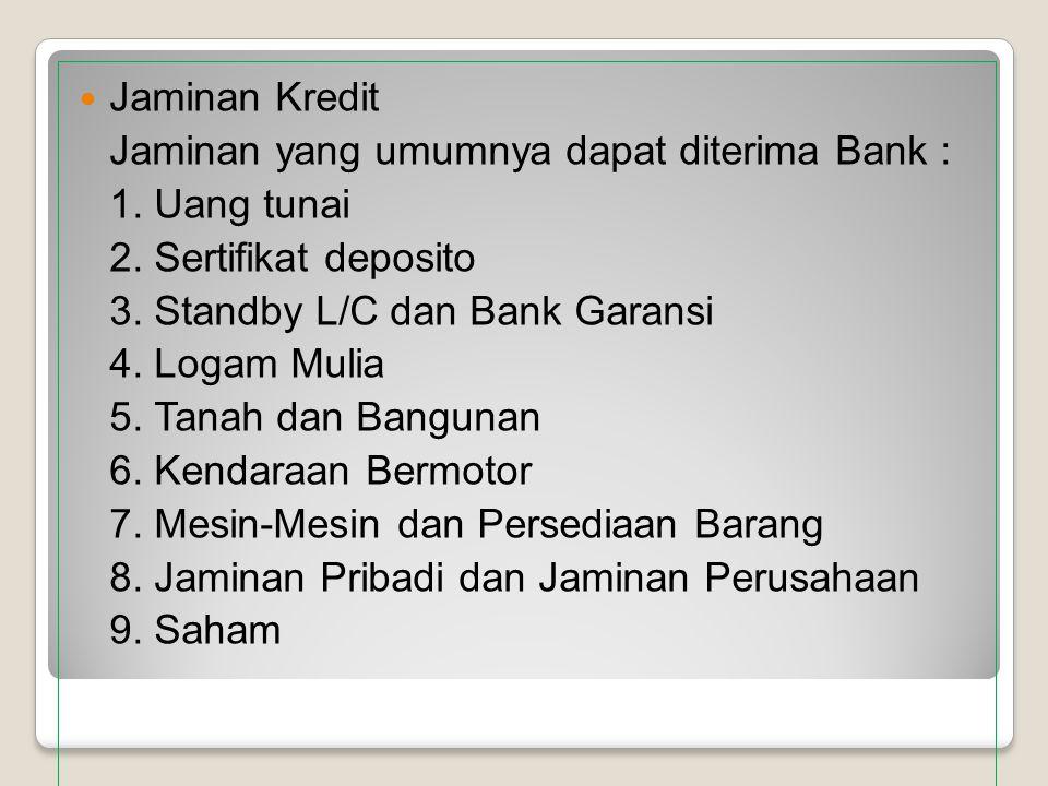 Jaminan Kredit Jaminan yang umumnya dapat diterima Bank : 1. Uang tunai. 2. Sertifikat deposito. 3. Standby L/C dan Bank Garansi.