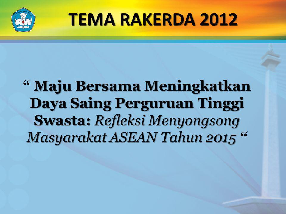 TEMA RAKERDA 2012 Maju Bersama Meningkatkan Daya Saing Perguruan Tinggi Swasta: Refleksi Menyongsong Masyarakat ASEAN Tahun 2015