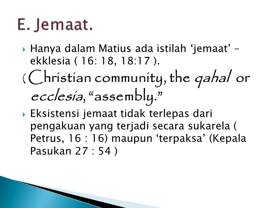 E. Jemaat. Hanya dalam Matius ada istilah 'jemaat' – ekklesia ( 16: 18, 18:17 ). ( Christian community, the qahal or ecclesia, assembly.