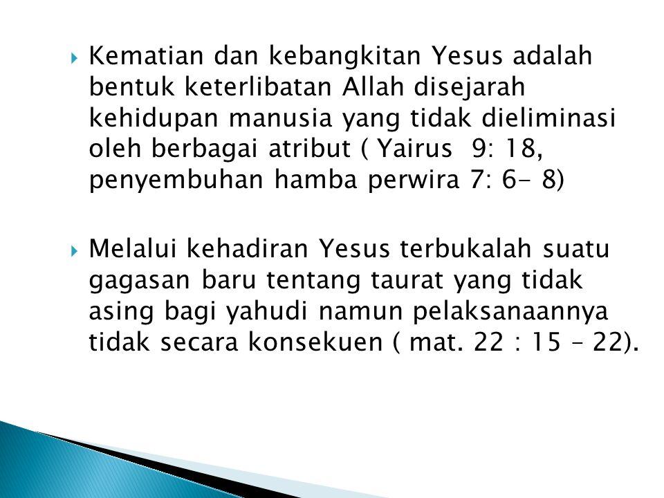 Kematian dan kebangkitan Yesus adalah bentuk keterlibatan Allah disejarah kehidupan manusia yang tidak dieliminasi oleh berbagai atribut ( Yairus 9: 18, penyembuhan hamba perwira 7: 6- 8)